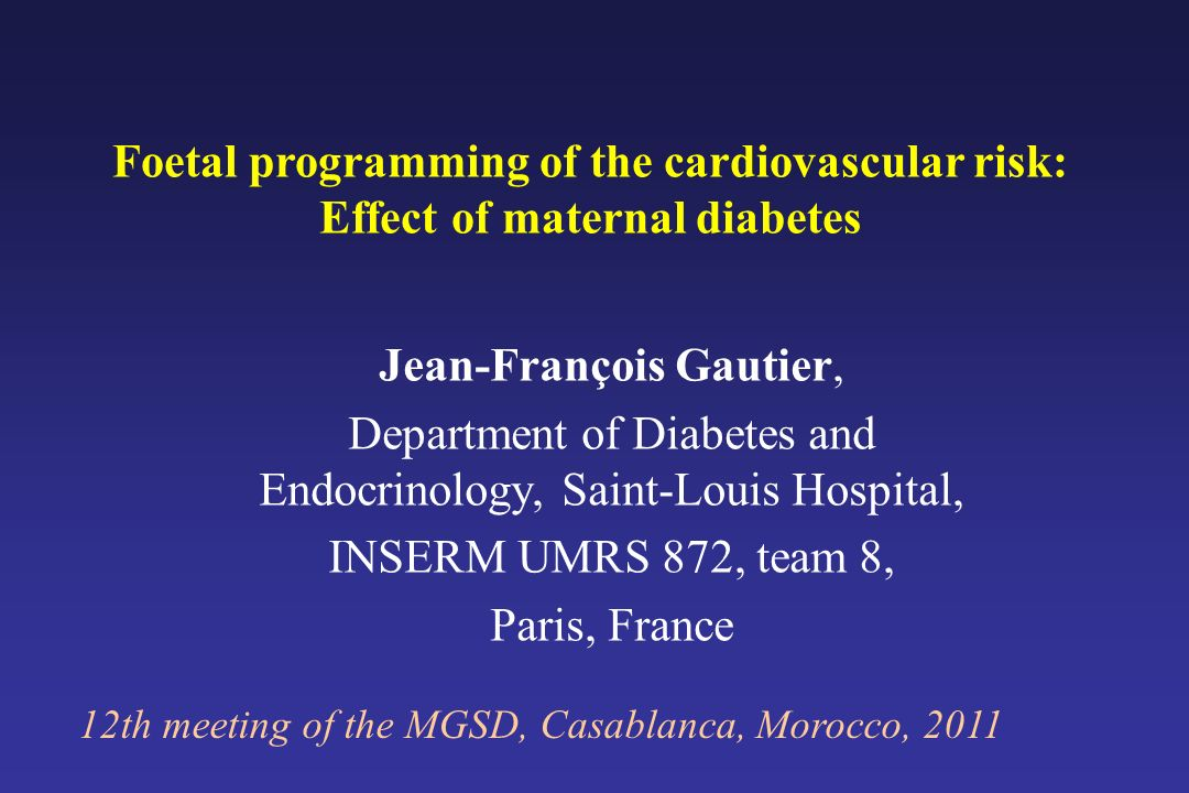 Foetal programming of the cardiovascular risk: Effect of maternal diabetes 12th meeting of the MGSD, Casablanca, Morocco, 2011 Jean-François Gautier,