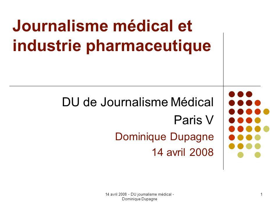 14 avril 2008 - DU journalisme médical - Dominique Dupagne 1 Journalisme médical et industrie pharmaceutique DU de Journalisme Médical Paris V Dominiq