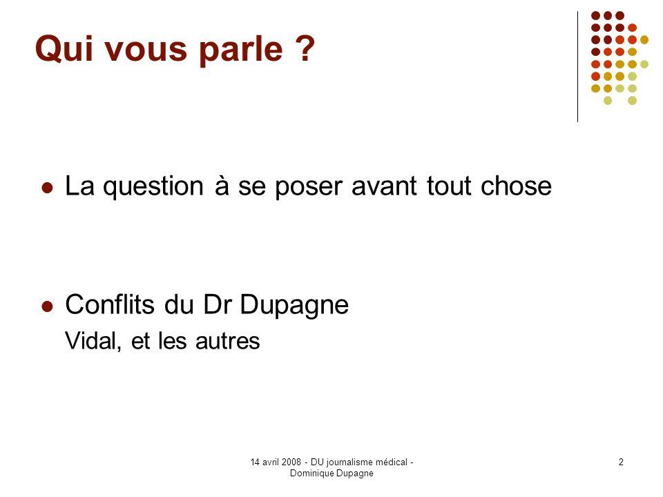 14 avril 2008 - DU journalisme médical - Dominique Dupagne 2 Qui vous parle ? La question à se poser avant tout chose Conflits du Dr Dupagne Vidal, et