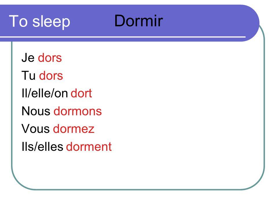 To sleep Je dors Tu dors Il/elle/on dort Nous dormons Vous dormez Ils/elles dorment Dormir