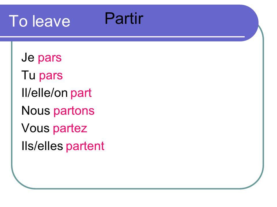To leave Je pars Tu pars Il/elle/on part Nous partons Vous partez Ils/elles partent Partir