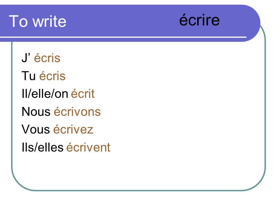 To write J écris Tu écris Il/elle/on écrit Nous écrivons Vous écrivez Ils/elles écrivent écrire