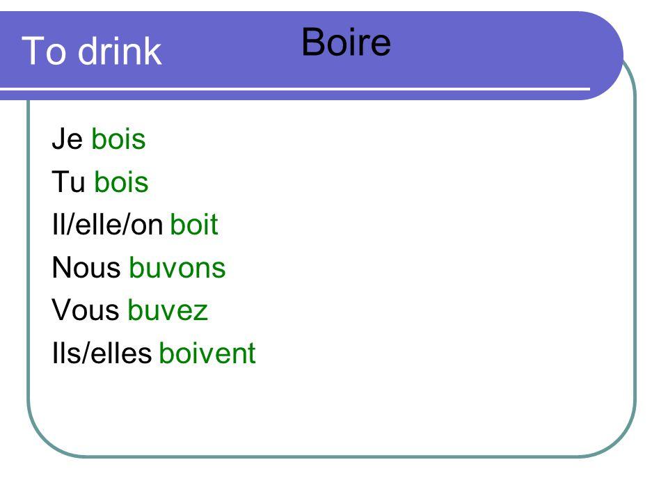 To drink Je bois Tu bois Il/elle/on boit Nous buvons Vous buvez Ils/elles boivent Boire