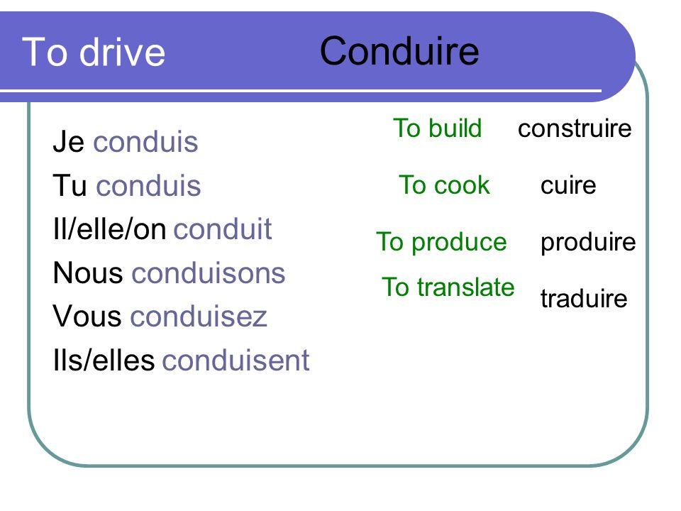 To drive Je conduis Tu conduis Il/elle/on conduit Nous conduisons Vous conduisez Ils/elles conduisent Conduire To buildconstruire To cookcuire To prod