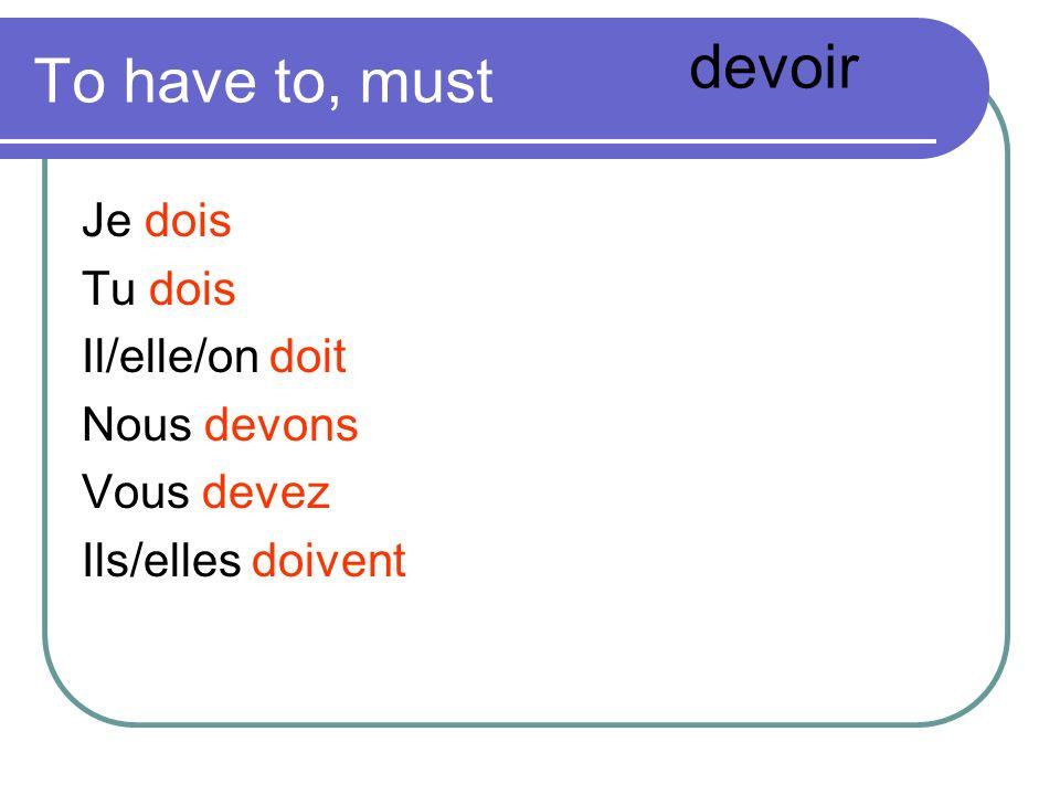 To have to, must Je dois Tu dois Il/elle/on doit Nous devons Vous devez Ils/elles doivent devoir