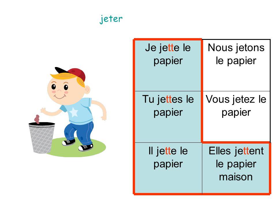 Elles jettent le papier maison Il jette le papier Vous jetez le papier Tu jettes le papier Nous jetons le papier Je jette le papier jeter