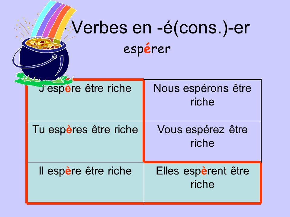 F – Verbes en -é(cons.)-er Elles espèrent être riche Il espère être riche Vous espérez être riche Tu espères être riche Nous espérons être riche Jespè