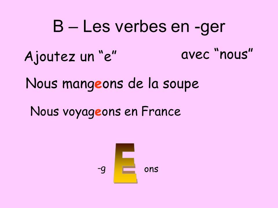 B – Les verbes en -ger Ajoutez un e avec nous Nous mangeons de la soupe Nous voyageons en France -g ons
