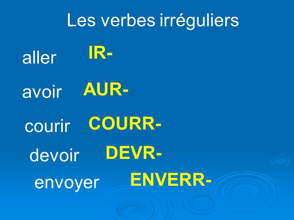 Les verbes irréguliers aller IR- avoir AUR- courir COURR- devoir DEVR- envoyer ENVERR-