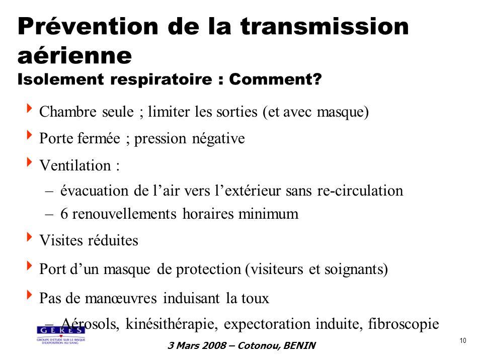 3 Mars 2008 – Cotonou, BENIN 10 Prévention de la transmission aérienne Isolement respiratoire : Comment? Chambre seule ; limiter les sorties (et avec