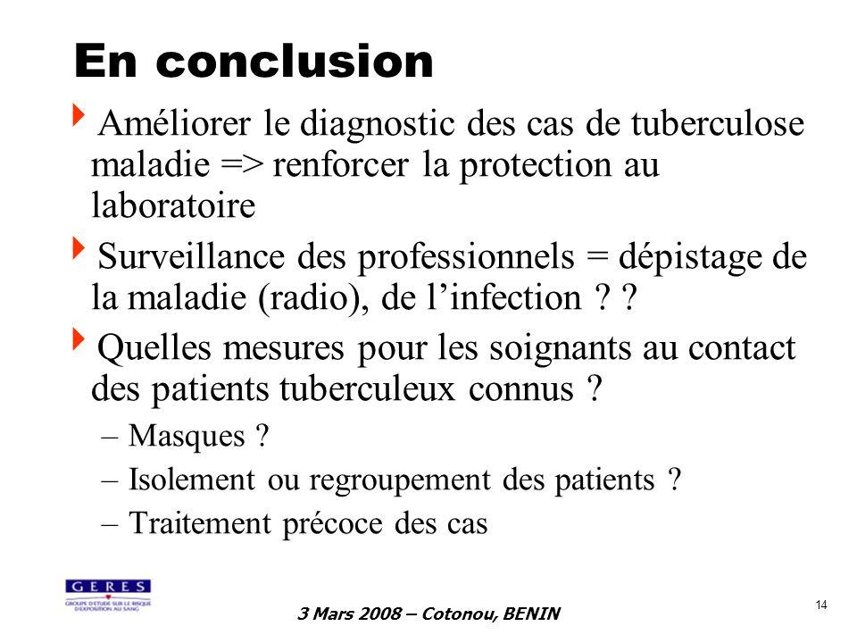 3 Mars 2008 – Cotonou, BENIN 14 En conclusion Améliorer le diagnostic des cas de tuberculose maladie => renforcer la protection au laboratoire Surveil
