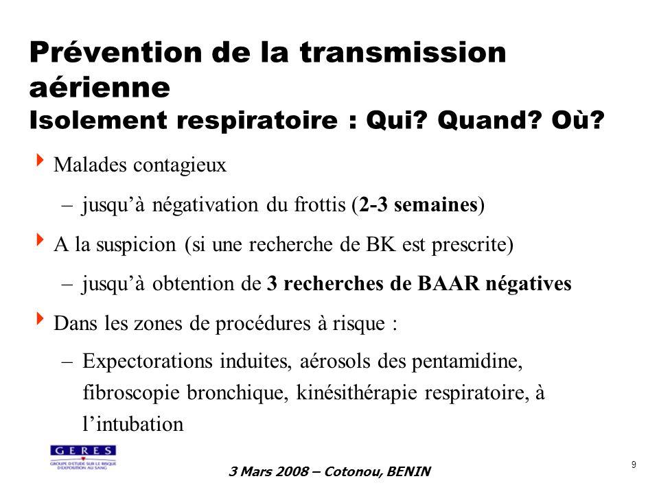 3 Mars 2008 – Cotonou, BENIN 9 Prévention de la transmission aérienne Isolement respiratoire : Qui? Quand? Où? Malades contagieux –jusquà négativation