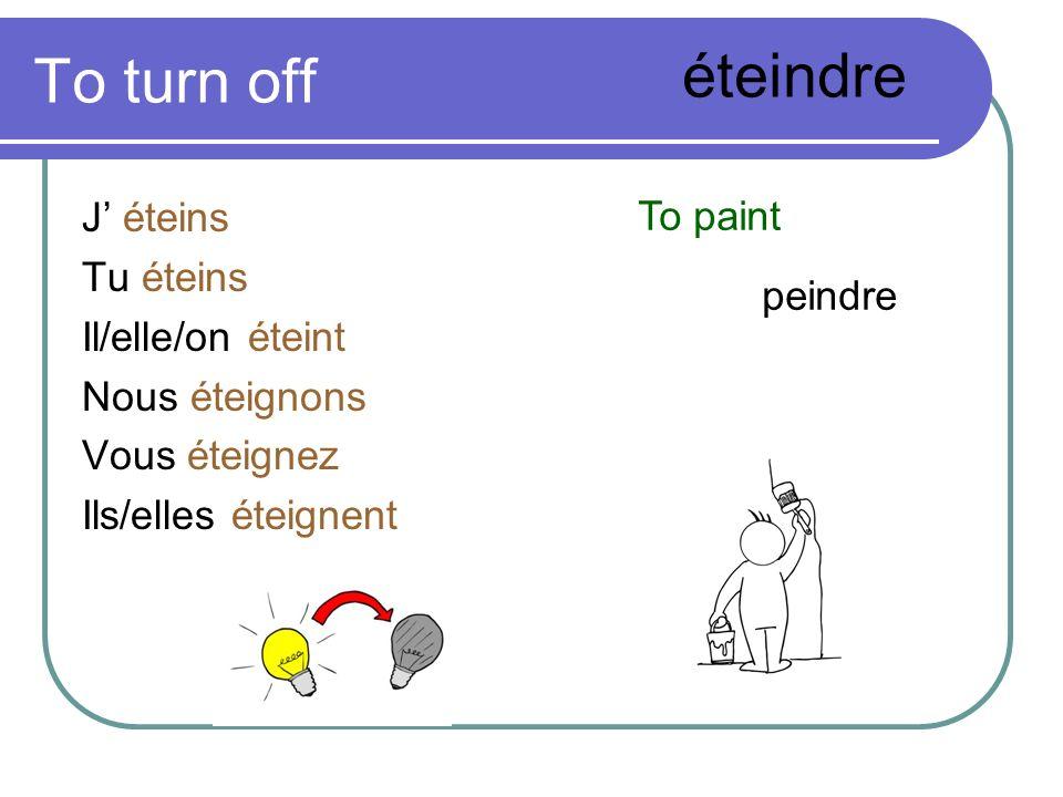 To turn off J éteins Tu éteins Il/elle/on éteint Nous éteignons Vous éteignez Ils/elles éteignent éteindre To paint peindre