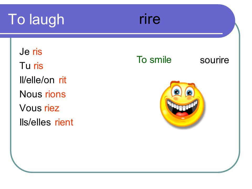 To laugh Je ris Tu ris Il/elle/on rit Nous rions Vous riez Ils/elles rient rire To smile sourire