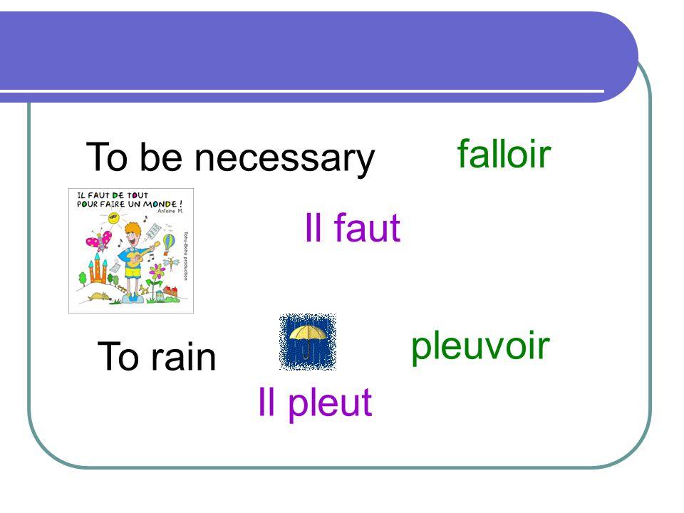 To be necessary falloir Il faut To rain pleuvoir Il pleut