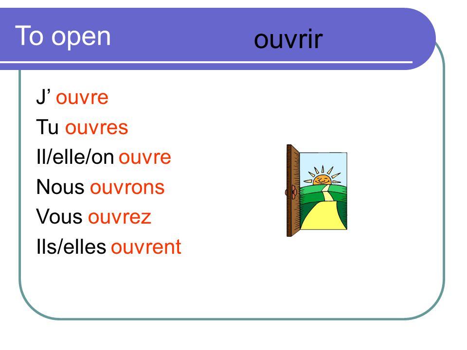 To open J ouvre Tu ouvres Il/elle/on ouvre Nous ouvrons Vous ouvrez Ils/elles ouvrent ouvrir