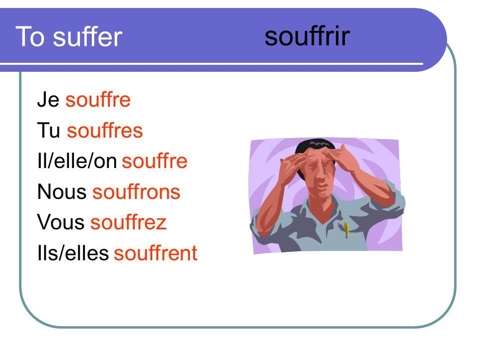 To suffer Je souffre Tu souffres Il/elle/on souffre Nous souffrons Vous souffrez Ils/elles souffrent souffrir
