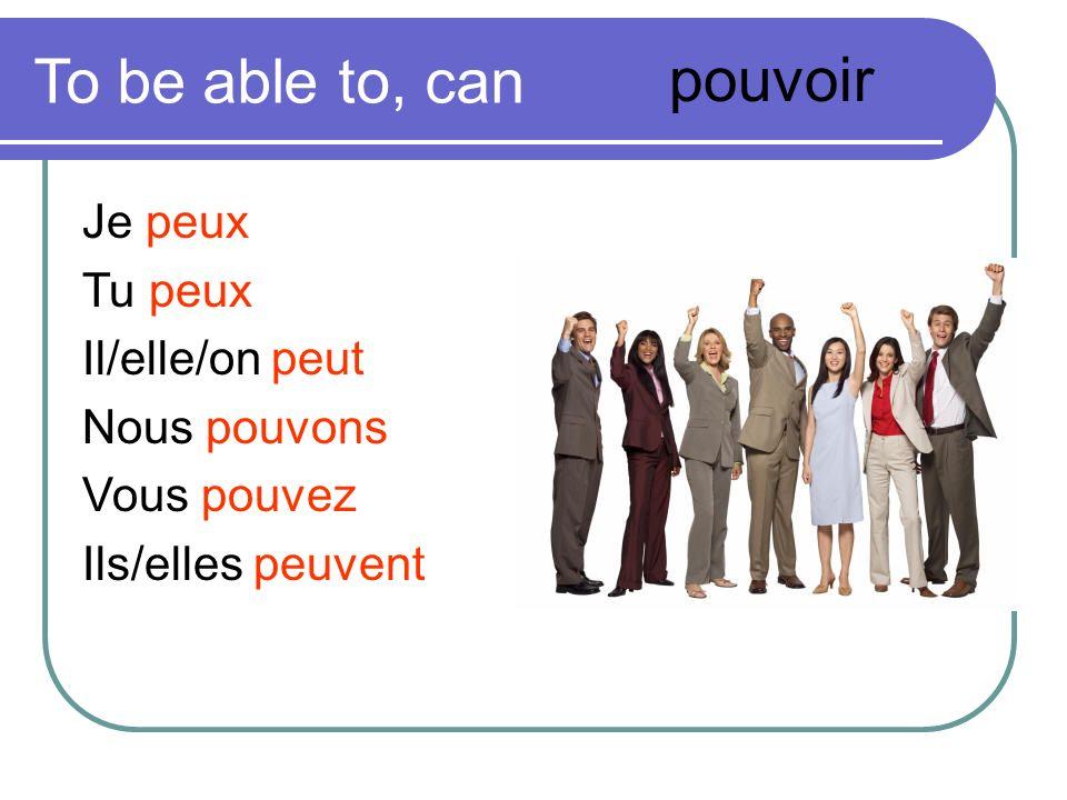 To be able to, can Je peux Tu peux Il/elle/on peut Nous pouvons Vous pouvez Ils/elles peuvent pouvoir