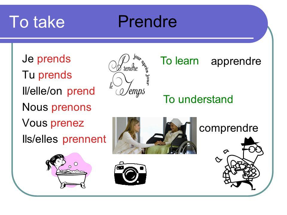 To take Je prends Tu prends Il/elle/on prend Nous prenons Vous prenez Ils/elles prennent Prendre To learn apprendre To understand comprendre