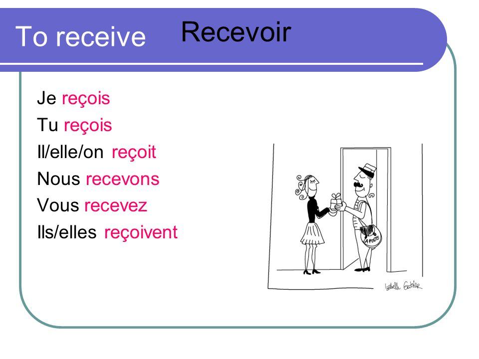 To receive Je reçois Tu reçois Il/elle/on reçoit Nous recevons Vous recevez Ils/elles reçoivent Recevoir
