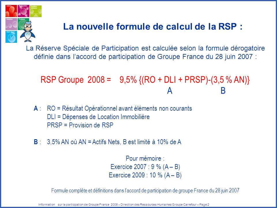 Information sur la participation de Groupe France 2008 – Direction des Ressources Humaines Groupe Carrefour – Page 2 La Réserve Spéciale de Participation est calculée selon la formule dérogatoire définie dans laccord de participation de Groupe France du 28 juin 2007 : RSP Groupe 2008 = 9,5% {(RO + DLI + PRSP)-(3,5 % AN)} A B A : RO = Résultat Opérationnel avant éléments non courants DLI = Dépenses de Location Immobilière PRSP = Provision de RSP B : 3,5% AN où AN = Actifs Nets, B est limité à 10% de A Pour mémoire : Exercice 2007 : 9 % (A – B) Exercice 2009 : 10 % (A – B) Formule complète et définitions dans laccord de participation de groupe France du 28 juin 2007 La nouvelle formule de calcul de la RSP :