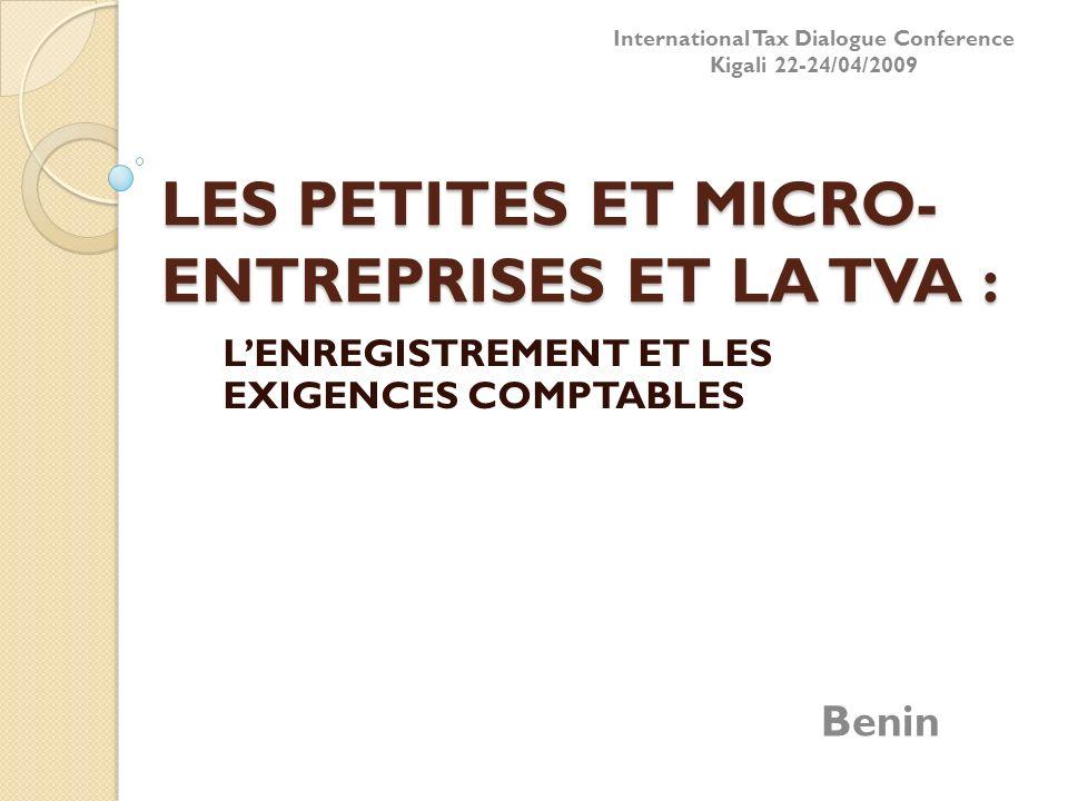 LES PETITES ET MICRO- ENTREPRISES ET LA TVA : LENREGISTREMENT ET LES EXIGENCES COMPTABLES Benin International Tax Dialogue Conference Kigali 22-24/04/