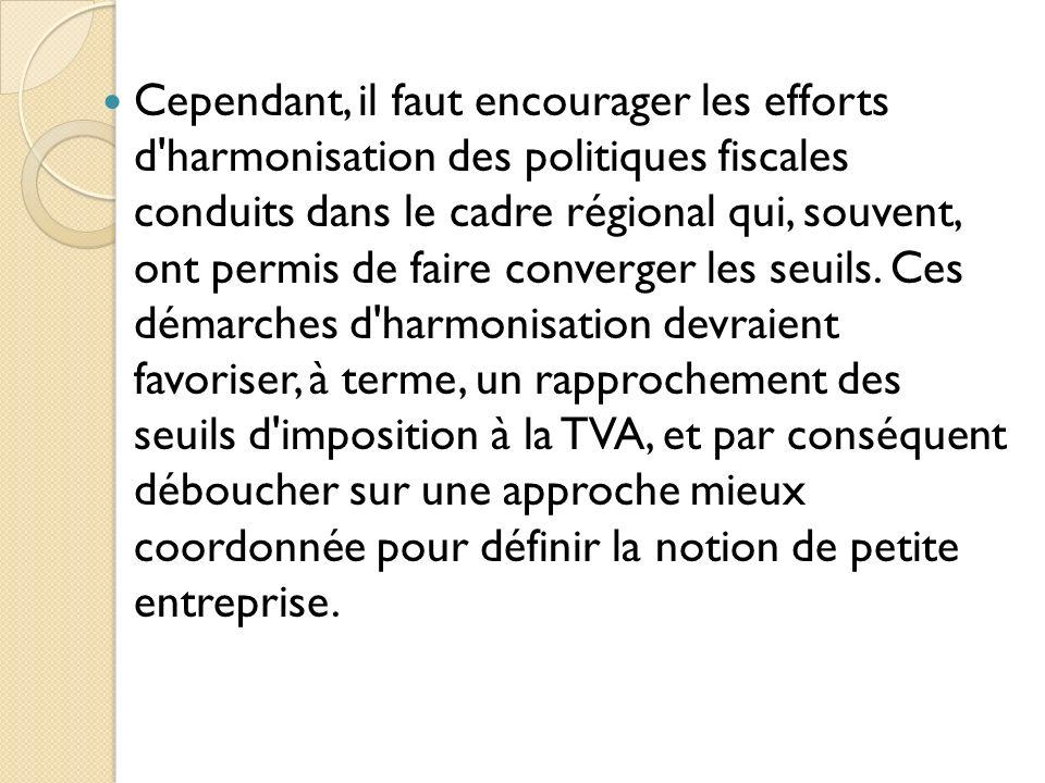 Cependant, il faut encourager les efforts d'harmonisation des politiques fiscales conduits dans le cadre régional qui, souvent, ont permis de faire co