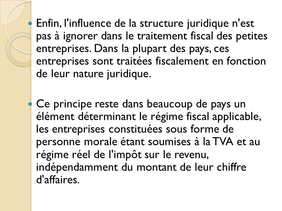 Enfin, l'influence de la structure juridique n'est pas à ignorer dans le traitement fiscal des petites entreprises. Dans la plupart des pays, ces entr