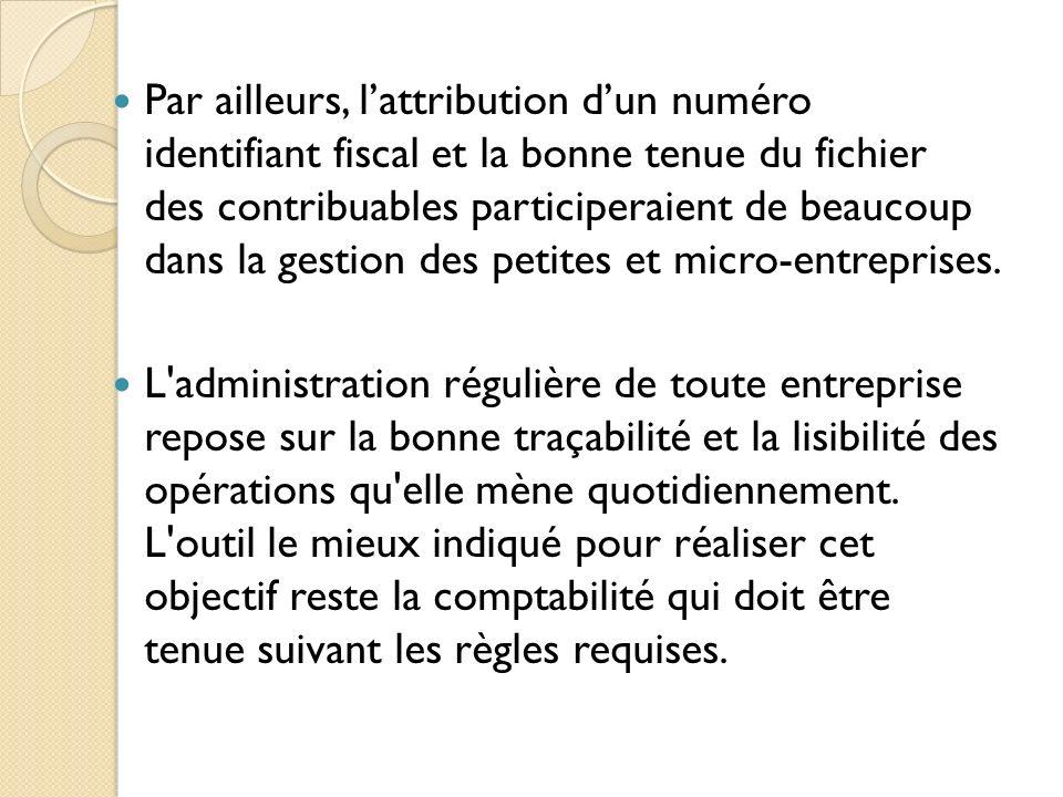 Par ailleurs, lattribution dun numéro identifiant fiscal et la bonne tenue du fichier des contribuables participeraient de beaucoup dans la gestion de
