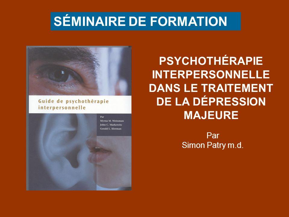 SÉMINAIRE DE FORMATION PSYCHOTHÉRAPIE INTERPERSONNELLE DANS LE TRAITEMENT DE LA DÉPRESSION MAJEURE Par Simon Patry m.d.
