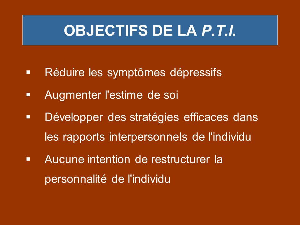 OBJECTIFS DE LA P.T.I. Réduire les symptômes dépressifs Augmenter l'estime de soi Développer des stratégies efficaces dans les rapports interpersonnel