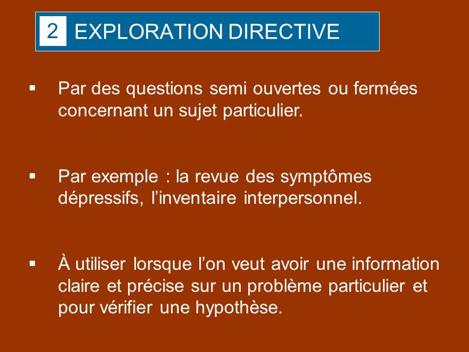 EXPLORATION DIRECTIVE Par des questions semi ouvertes ou fermées concernant un sujet particulier. Par exemple : la revue des symptômes dépressifs, lin