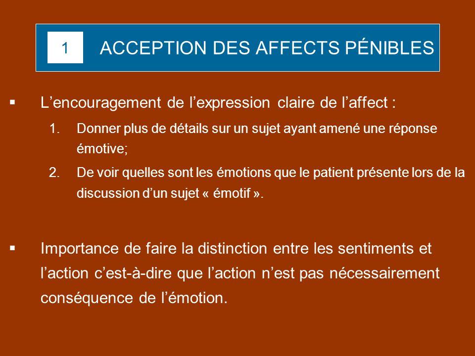 ACCEPTION DES AFFECTS PÉNIBLES Lencouragement de lexpression claire de laffect : 1.Donner plus de détails sur un sujet ayant amené une réponse émotive