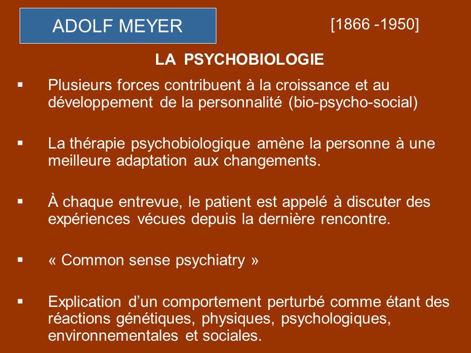 ADOLF MEYER Plusieurs forces contribuent à la croissance et au développement de la personnalité (bio-psycho-social) La thérapie psychobiologique amène
