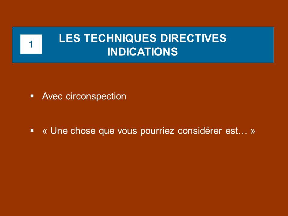 Avec circonspection « Une chose que vous pourriez considérer est… » LES TECHNIQUES DIRECTIVES INDICATIONS 1
