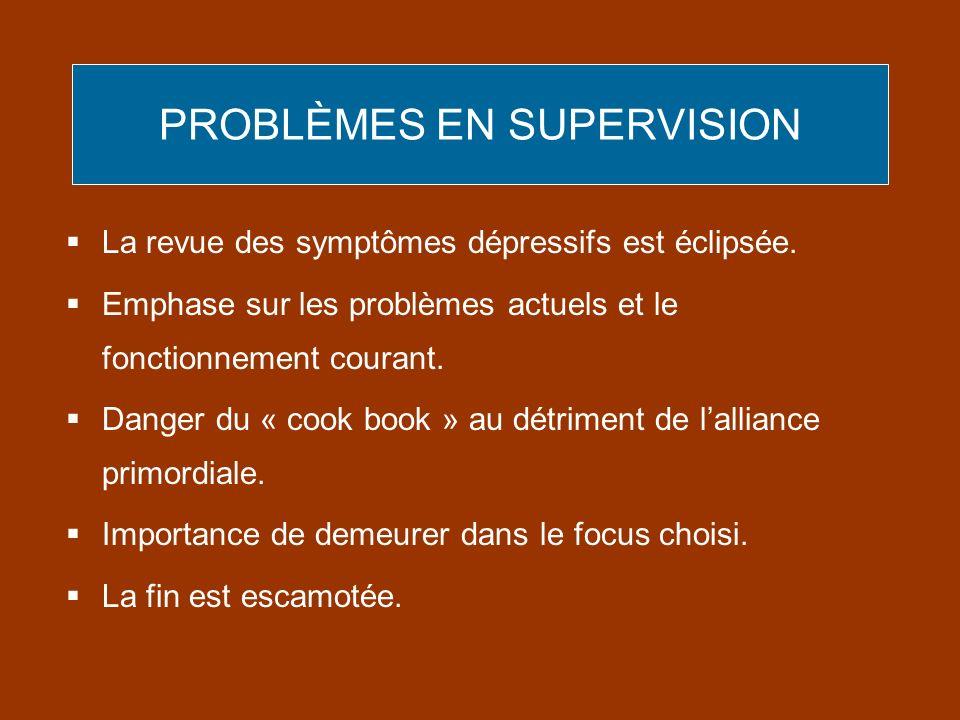 PROBLÈMES EN SUPERVISION La revue des symptômes dépressifs est éclipsée. Emphase sur les problèmes actuels et le fonctionnement courant. Danger du « c