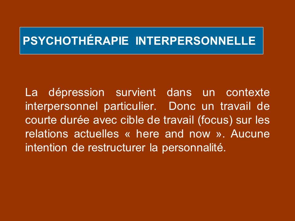 PSYCHOTHÉRAPIE INTERPERSONNELLE La dépression survient dans un contexte interpersonnel particulier. Donc un travail de courte durée avec cible de trav