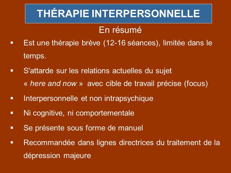 THÉRAPIE INTERPERSONNELLE Est une thérapie brève (12-16 séances), limitée dans le temps. S'attarde sur les relations actuelles du sujet « here and now