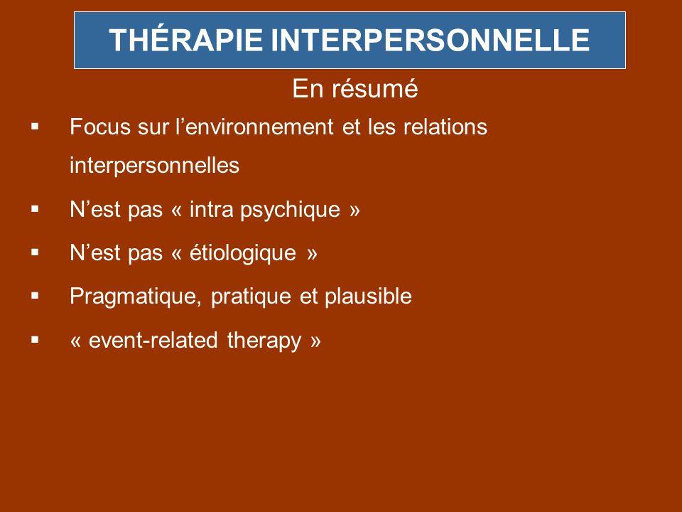 THÉRAPIE INTERPERSONNELLE Focus sur lenvironnement et les relations interpersonnelles Nest pas « intra psychique » Nest pas « étiologique » Pragmatiqu