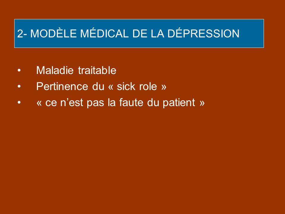 2- MODÈLE MÉDICAL DE LA DÉPRESSION Maladie traitable Pertinence du « sick role » « ce nest pas la faute du patient »