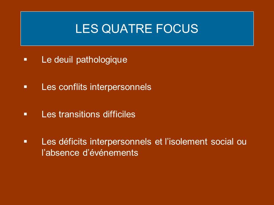 LES QUATRE FOCUS Le deuil pathologique Les conflits interpersonnels Les transitions difficiles Les déficits interpersonnels et lisolement social ou la