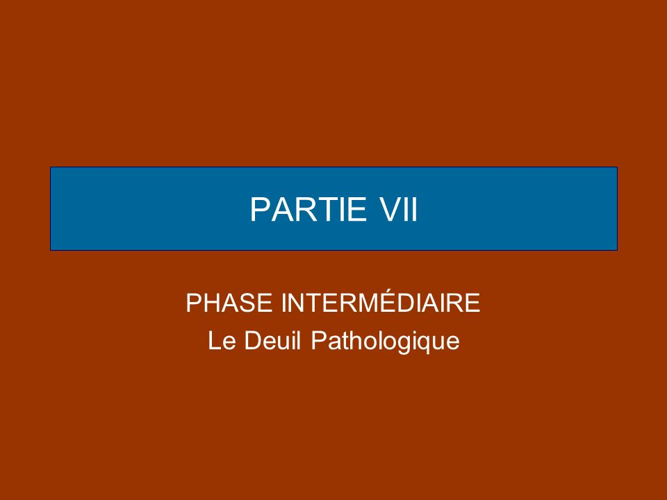 PARTIE VII PHASE INTERMÉDIAIRE Le Deuil Pathologique