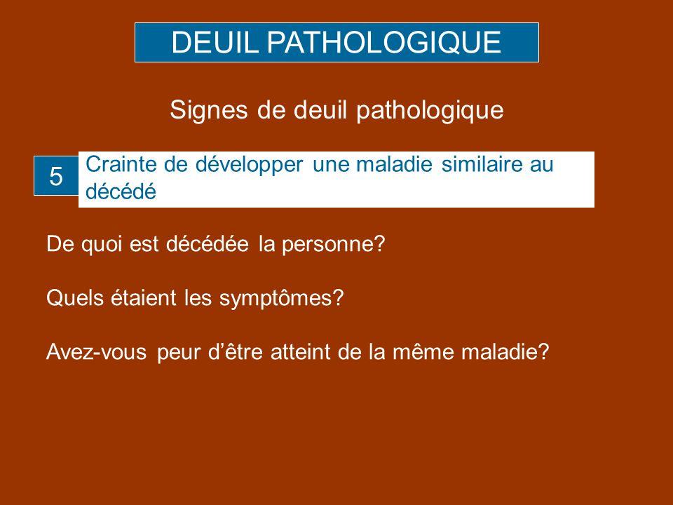 De quoi est décédée la personne? Quels étaient les symptômes? Avez-vous peur dêtre atteint de la même maladie? 5 DEUIL PATHOLOGIQUE Signes de deuil pa