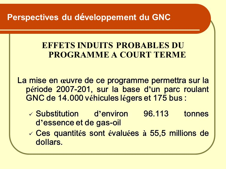 Perspectives du d é veloppement du GNC EFFETS INDUITS PROBABLES DU PROGRAMME A COURT TERME La mise en œ uvre de ce programme permettra sur la p é riod