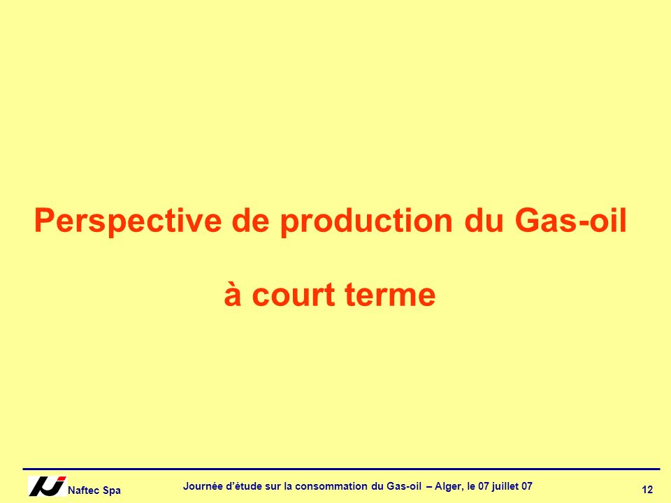 Naftec Spa Journée détude sur la consommation du Gas-oil – Alger, le 07 juillet 07 12 Perspective de production du Gas-oil à court terme