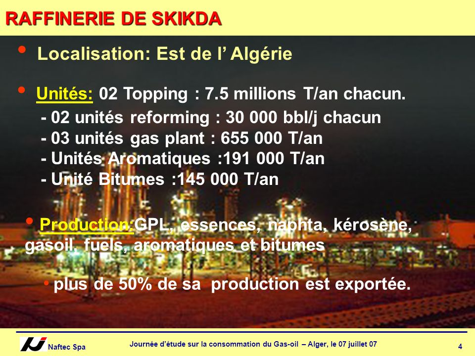 Naftec Spa Journée détude sur la consommation du Gas-oil – Alger, le 07 juillet 07 5 d RAFFINERIE dARZEW unités : - Un Topping avec une capacité : 2.5 millions T/an - unité reforming : 9 000 bbl/j - unité gas plant : 131 400 T/an - 02 unités Lubrifiants 50 000 T/an & 120 000 T/an - unité bitumes : 145 000 T/an Production: GPL, essences, naphta, kérosène, gasoil, fuel oil, lubrifiants et bitumes elle approvisionne la région Ouest et Sud-Ouest du pays par 62% de sa production.