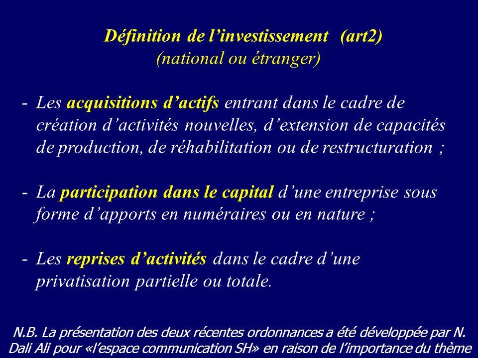 Définition de linvestissement (art2) (national ou étranger) -Les acquisitions dactifs entrant dans le cadre de création dactivités nouvelles, dextension de capacités de production, de réhabilitation ou de restructuration ; -La participation dans le capital dune entreprise sous forme dapports en numéraires ou en nature ; -Les reprises dactivités dans le cadre dune privatisation partielle ou totale.