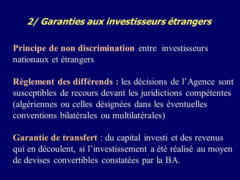 2/ Garanties aux investisseurs étrangers Principe de non discrimination entre investisseurs nationaux et étrangers Règlement des différends : les décisions de lAgence sont susceptibles de recours devant les juridictions compétentes (algériennes ou celles désignées dans les éventuelles conventions bilatérales ou multilatérales) Garantie de transfert Garantie de transfert : du capital investi et des revenus qui en découlent, si linvestissement a été réalisé au moyen de devises convertibles constatées par la BA.