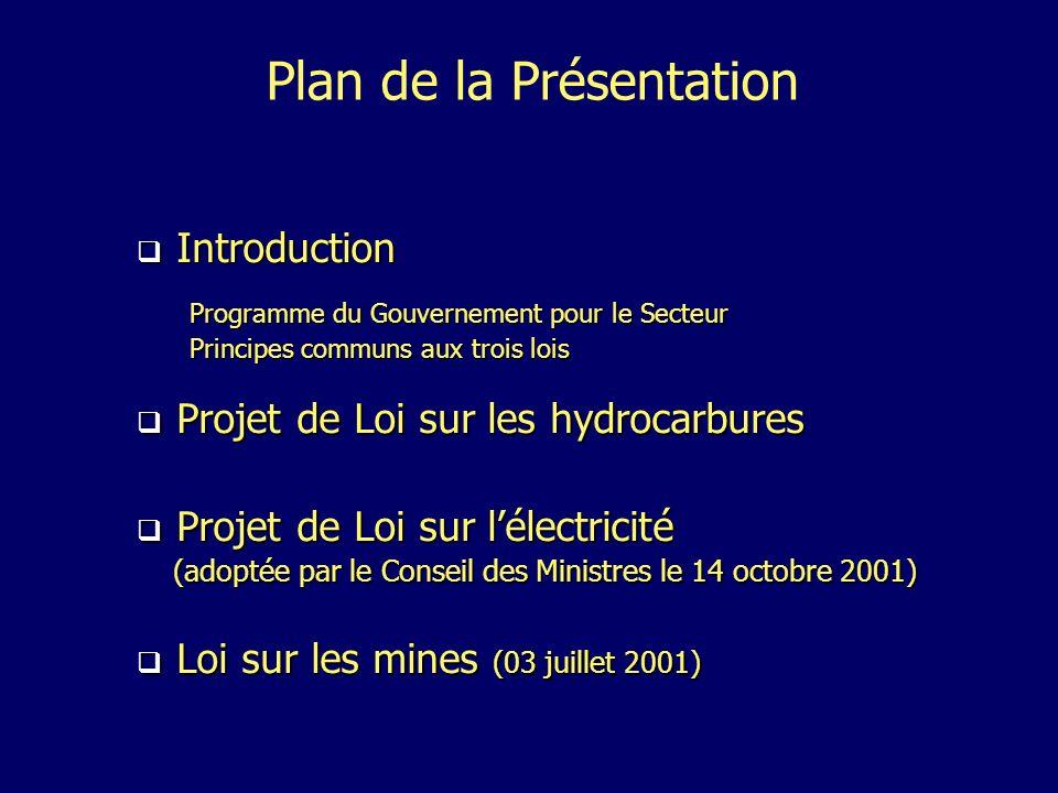 Introduction Introduction Programme du Gouvernement pour le Secteur Principes communs aux trois lois Projet de Loi sur les hydrocarbures Projet de Loi sur les hydrocarbures Projet de Loi sur lélectricité Projet de Loi sur lélectricité (adoptée par le Conseil des Ministres le 14 octobre 2001) (adoptée par le Conseil des Ministres le 14 octobre 2001) Loi sur les mines (03 juillet 2001) Loi sur les mines (03 juillet 2001) Plan de la Présentation