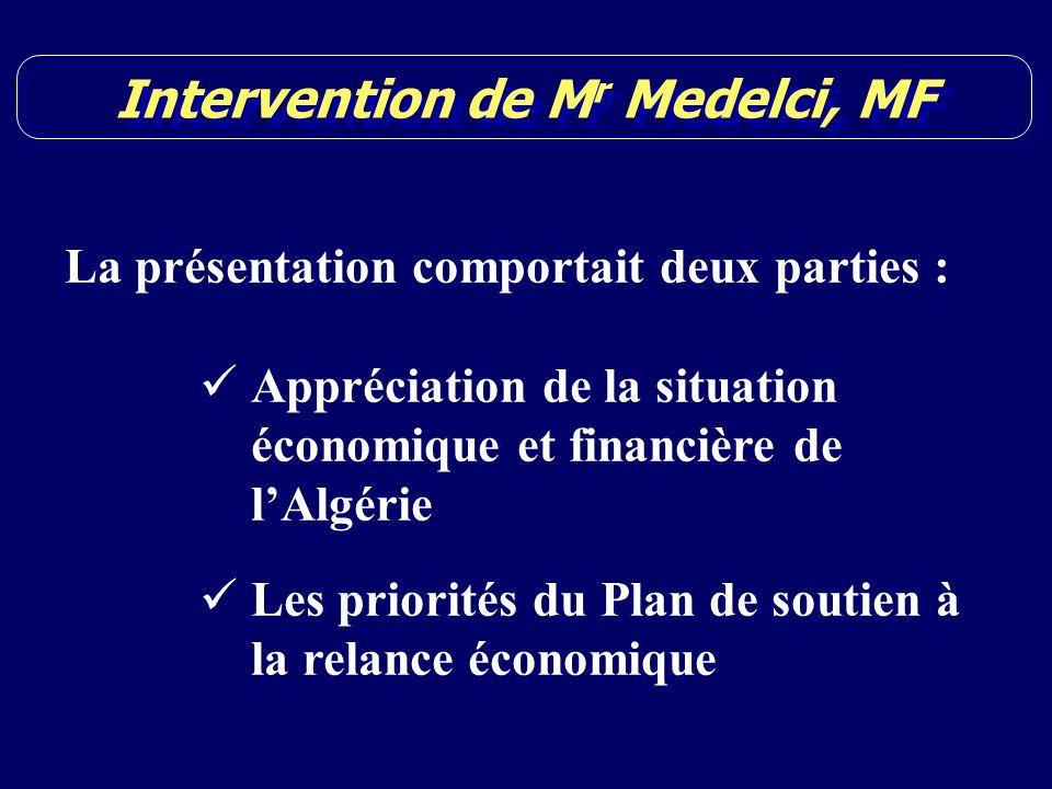 Intervention de M r Medelci, MF La présentation comportait deux parties : Appréciation de la situation économique et financière de lAlgérie Les priorités du Plan de soutien à la relance économique